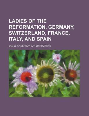 Ladies of the Reformation. Germany, Switzerland, France, Italy, and Spain