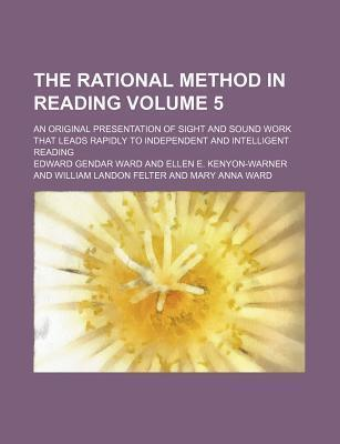 The Rational Method in Reading; An Original Presentation of Sight and Sound Work That Leads Rapidly to Independent and Intelligent Reading Volume 5