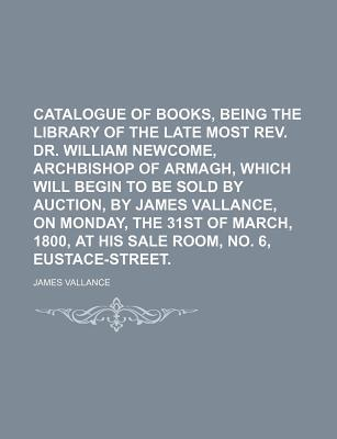 Catalogue of Books, Being the Library of the Late Most REV. Dr. William Newcome, Archbishop of Armagh, Which Will Begin to Be Sold by Auction, by James Vallance, on Monday, the 31st of March, 1800, at His Sale Room, No. 6, Eustace-Street