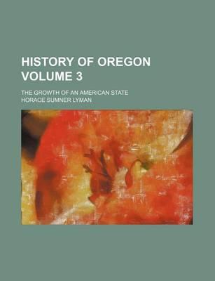 History of Oregon; The Growth of an American State Volume 3