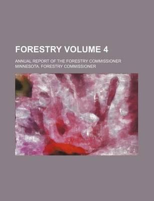 Forestry; Annual Report of the Forestry Commissioner Volume 4