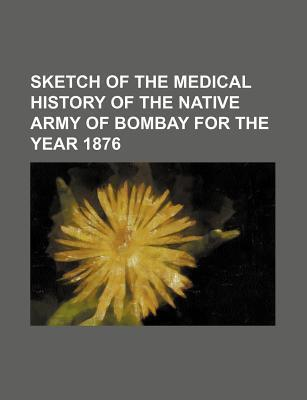 Sketch of the Medical History of the Native Army of Bombay for the Year 1876