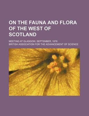 On the Fauna and Flora of the West of Scotland; Meeting at Glasgow, September, 1876