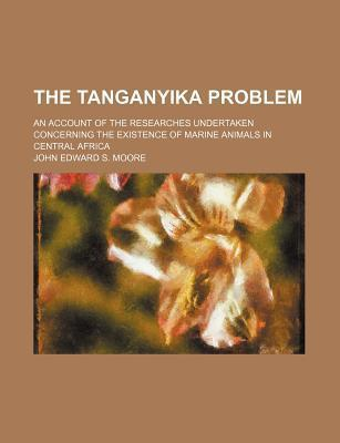 The Tanganyika Problem; An Account of the Researches Undertaken Concerning the Existence of Marine Animals in Central Africa