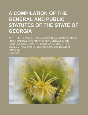 A Compilation of the General and Public Statutes of the State of Georgia; With the Forms and Precedents Necessary to Their Practical Use. and an App