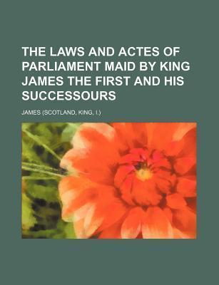 The Laws and Actes of Parliament Maid by King James the First and His Successours