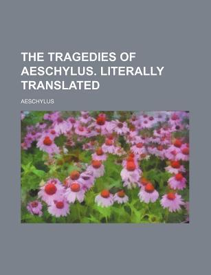 The Tragedies of Aeschylus. Literally Translated