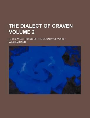The Dialect of Craven; In the West-Riding of the County of York Volume 2