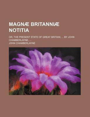 Magnae Britanniae Notitia; Or, the Present State of Great Britain by John Chamberlayne,