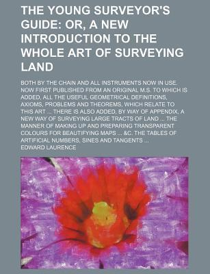 The Young Surveyor's Guide; Or, a New Introduction to the Whole Art of Surveying Land. Both by the Chain and All Instruments Now in Use. Now First Published from an Original M.S. to Which Is Added, All the Useful Geometrical Definitions,