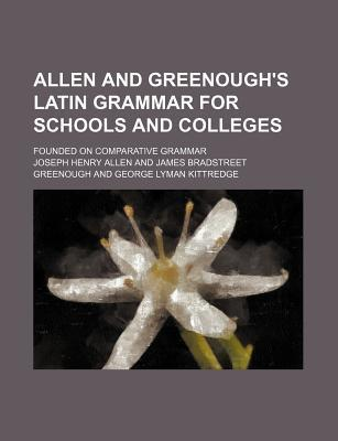Allen and Greenough's Latin Grammar for Schools and Colleges; Founded on Comparative Grammar