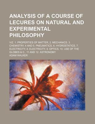 Analysis of a Course of Lecures on Natural and Experimental Philosophy; Viz. 1. Properties of Matter, 2. Mechanics. 3. Chemistry, 4 and 5. Pneumatics, 6. Hydrostatics, 7. Electricity, 8. Electricity, 9. Optics, 10. Use of the Globes & C.,