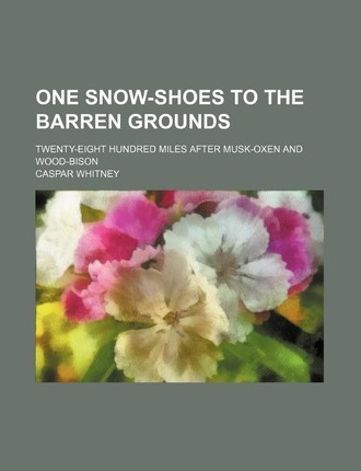One Snow-Shoes to the Barren Grounds; Twenty-Eight Hundred Miles After Musk-Oxen and Wood-Bison