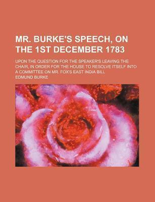 Mr. Burke's Speech, on the 1st December 1783; Upon the Question for the Speaker's Leaving the Chair, in Order for the House to Resolve Itself Into a Committee on Mr. Fox's East India Bill