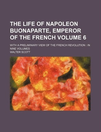 The Life of Napoleon Buonaparte, Emperor of the French; With a Preliminary View of the French Revolution in Nine Volumes Volume 6