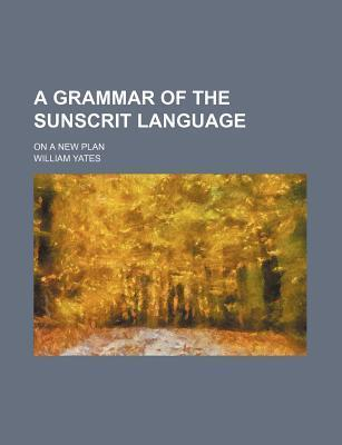A Grammar of the Sunscrit Language; On a New Plan