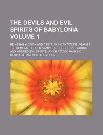 The Devils and Evil Spirits of Babylonia; Being Babylonian and Assyrian Incantations Against the Demons, Ghouls, Vampires, Hobgoblins, Ghosts, and Kin