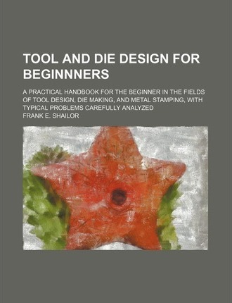 Tool and Die Design for Beginnners; A Practical Handbook for the Beginner in the Fields of Tool Design, Die Making, and Metal Stamping, with Typical P