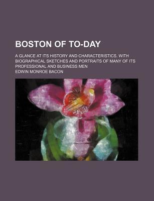 Boston of To-Day; A Glance at Its History and Characteristics. with Biographical Sketches and Portraits of Many of Its Professional and Business Men