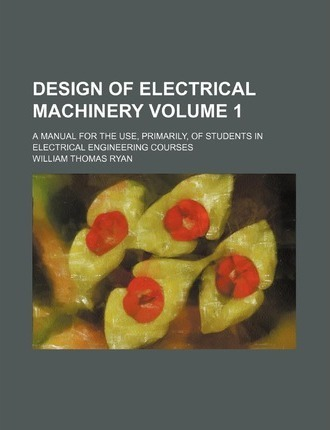 Design of Electrical Machinery; A Manual for the Use, Primarily, of Students in Electrical Engineering Courses Volume 1