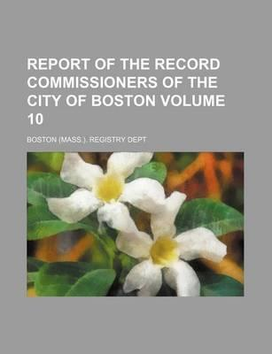 Report of the Record Commissioners of the City of Boston Volume 10