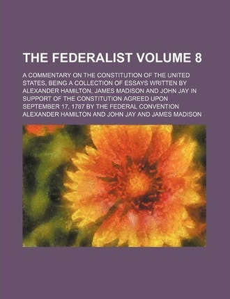 The Federalist; A Commentary on the Constitution of the United States, Being a Collection of Essays Written by Alexander Hamilton, James Madison and John Jay in Support of the Constitution Agreed Upon September 17, 1787 by the Volume 8