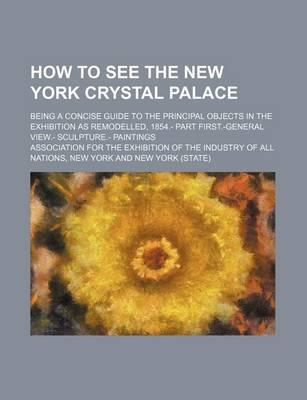 How to See the New York Crystal Palace; Being a Concise Guide to the Principal Objects in the Exhibition as Remodelled, 1854.- Part First.-General Vie