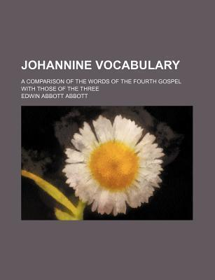 Johannine Vocabulary; A Comparison of the Words of the Fourth Gospel with Those of the Three