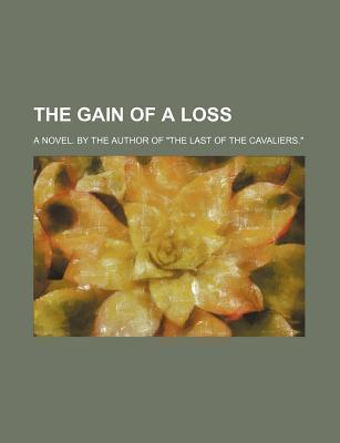 The Gain of a Loss; A Novel. by the Author of the Last of the Cavaliers.