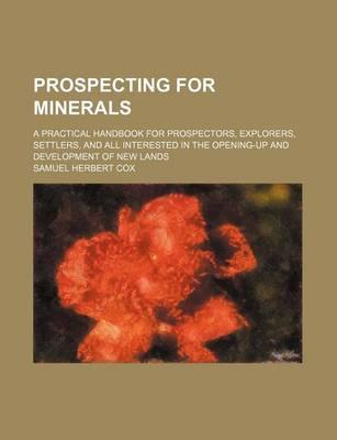 Prospecting for Minerals; A Practical Handbook for Prospectors, Explorers, Settlers, and All Interested in the Opening-Up and Development of New Lands