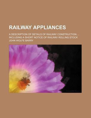 Railway Appliances; A Description of Details of Railway Construction Including a Short Notice of Railway Rolling Stock