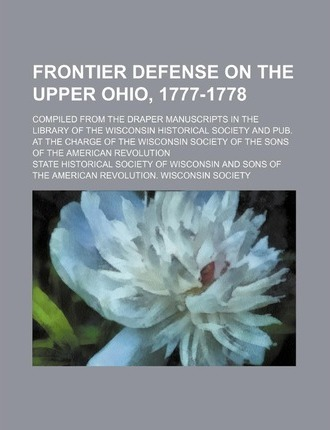 Frontier Defense on the Upper Ohio, 1777-1778; Compiled from the Draper Manuscripts in the Library of the Wisconsin Historical Society and Pub. at the