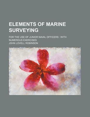 Elements of Marine Surveying; For the Use of Junior Naval Officers with Numerous Exercises