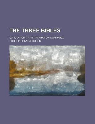 The Three Bibles; Scholarship and Inspiration Compared
