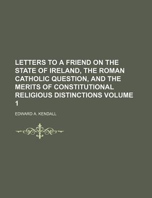 Letters to a Friend on the State of Ireland, the Roman Catholic Question, and the Merits of Constitutional Religious Distinctions Volume 1