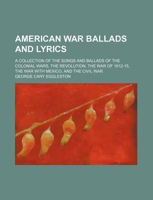 American War Ballads and Lyrics; A Collection of the Songs and Ballads of the Colonial Wars, the Revolution, the War of 1812-15, the War with Mexico, and the Civil War