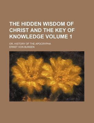 The Hidden Wisdom of Christ and the Key of Knowledge; Or, History of the Apocrypha Volume 1
