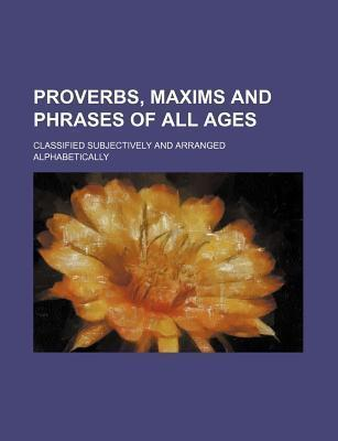 Proverbs, Maxims and Phrases of All Ages; Classified Subjectively and Arranged Alphabetically
