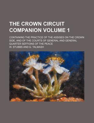The Crown Circuit Companion; Containing the Practice of the Assises on the Crown Side, and of the Courts of General and General Quarter Seffions of the Peace Volume 1