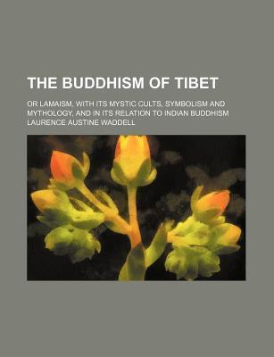The Buddhism of Tibet; Or Lamaism, with Its Mystic Cults, Symbolism and Mythology, and in Its Relation to Indian Buddhism