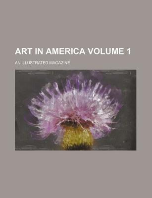Art in America; An Illustrated Magazine Volume 1