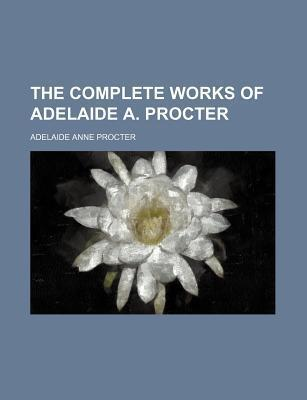 The Complete Works of Adelaide A. Procter