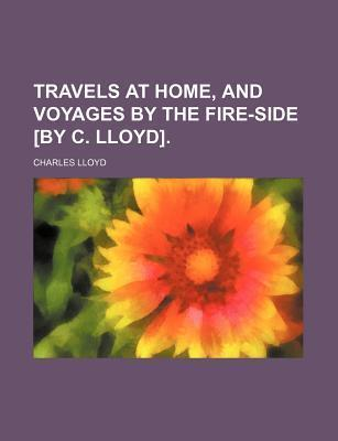 Travels at Home, and Voyages by the Fire-Side [By C. Lloyd]
