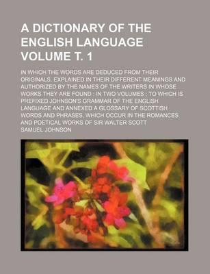 A Dictionary of the English Language; In Which the Words Are Deduced from Their Originals, Explained in Their Different Meanings and Authorized by the Names of the Writers in Whose Works They Are Found in Two Volumes to Volume . 1