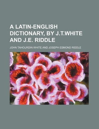 A Latin-English Dictionary, by J.T.White and J.E. Riddle