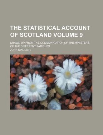 The Statistical Account of Scotland; Drawn Up from the Communication of the Ministers of the Different Parishes Volume 9