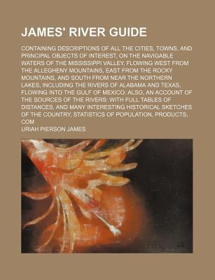 James' River Guide; Containing Descriptions of All the Cities, Towns, and Principal Objects of Interest, on the Navigable Waters of the Mississippi Valley, Flowing West from the Allegheny Mountains, East from the Rocky Mountains, and