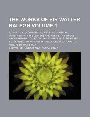 The Works of Sir Walter Ralegh; Kt. Political, Commercial, and Philosophical Together with His Letters and Poems. the Whole Never Before Collected Together, and Some Never Yet Printed. to Which Is Prefix'd, a New Account of His Volume 1