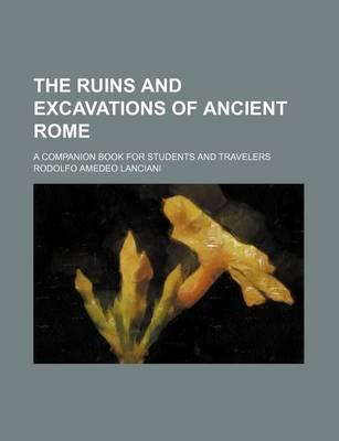 The Ruins and Excavations of Ancient Rome; A Companion Book for Students and Travelers