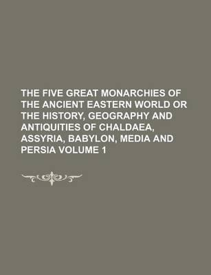 The Five Great Monarchies of the Ancient Eastern World or the History, Geography and Antiquities of Chaldaea, Assyria, Babylon, Media and Persia Volum